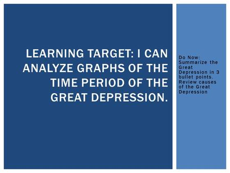 Do Now: Summarize the Great Depression in 3 bullet points. Review causes of the Great Depression LEARNING TARGET: I CAN ANALYZE GRAPHS OF THE TIME PERIOD.
