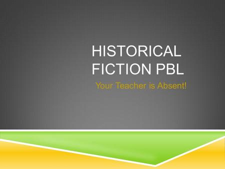 HISTORICAL FICTION PBL Your Teacher is Absent!. PROBLEM  Please Help! Your teacher is absent, we are starting a new unit and the substitute doesn't know.