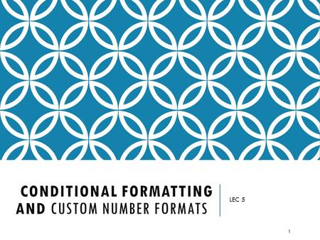 CONDITIONAL FORMATTING AND CUSTOM NUMBER FORMATS LEC 5 1.