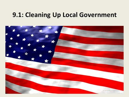 9.1: Cleaning Up Local Government. Reforming Local Government Natural Disasters – 1900; Hurricane in Galveston, Texas – 1913; Flood in Dayton, Ohio Politicians.