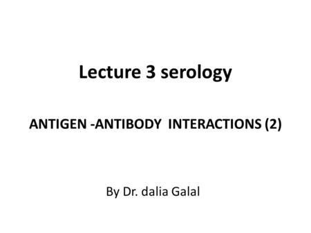 Lecture 3 serology ANTIGEN -ANTIBODY INTERACTIONS (2) By Dr. dalia Galal.