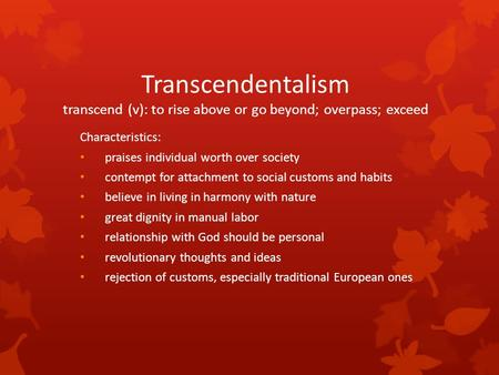 Transcendentalism transcend (v): to rise above or go beyond; overpass; exceed Characteristics: praises individual worth over society contempt for attachment.