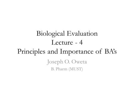 Biological Evaluation Lecture - 4 Principles and Importance of BA's Joseph O. Oweta B. Pharm (MUST)