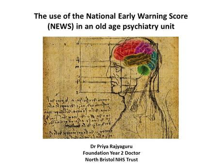 Dr Priya Rajyaguru Foundation Year 2 Doctor North Bristol NHS Trust The use of the National Early Warning Score (NEWS) in an old age psychiatry unit.