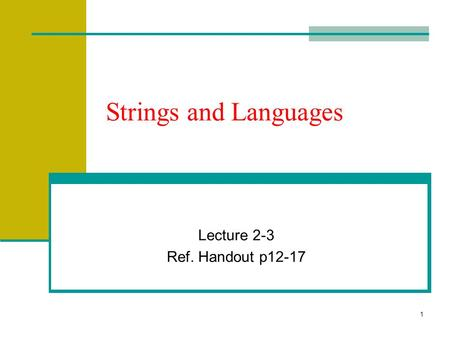 1 Strings and Languages Lecture 2-3 Ref. Handout p12-17.