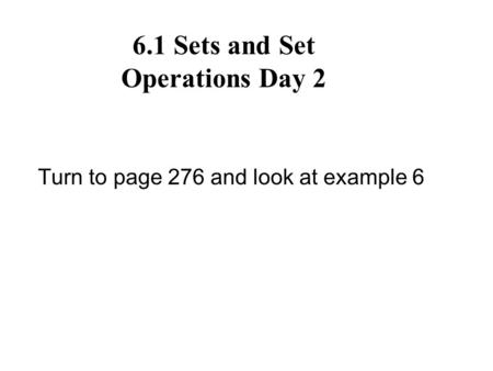 6.1 Sets and Set Operations Day 2 Turn to page 276 and look at example 6.