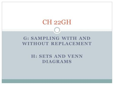 G: SAMPLING WITH AND WITHOUT REPLACEMENT H: SETS AND VENN DIAGRAMS CH 22GH.
