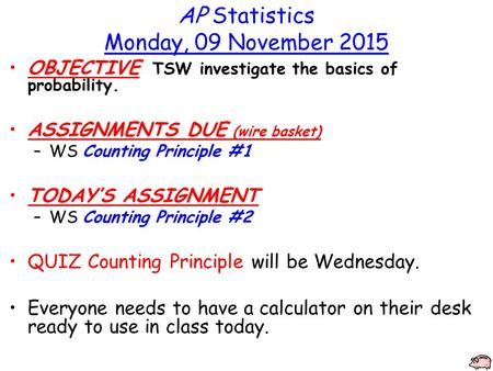 AP Statistics Monday, 09 November 2015 OBJECTIVE TSW investigate the basics of probability. ASSIGNMENTS DUE (wire basket) –WS Counting Principle #1 TODAY'S.