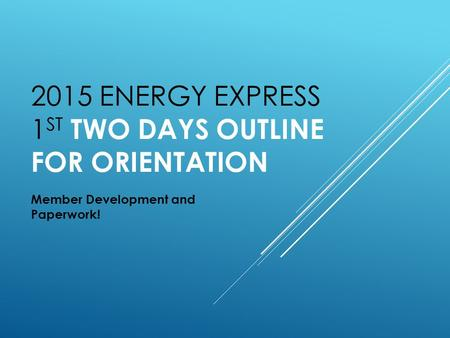 2015 ENERGY EXPRESS 1 ST TWO DAYS OUTLINE FOR ORIENTATION Member Development and Paperwork!