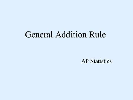General Addition Rule AP Statistics. Addition Rule for Disjoint Events If two events A and B are disjoint: P(A or B) = P(A) + P(B) If three events are.