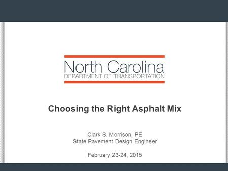 Choosing the Right Asphalt Mix Clark S. Morrison, PE State Pavement Design Engineer February 23-24, 2015.