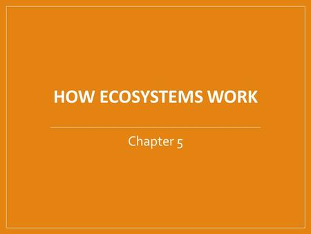 HOW ECOSYSTEMS WORK Chapter 5. Energy flow in ecosystems.
