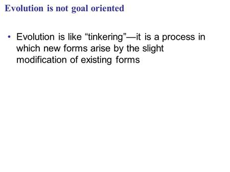 "Evolution is not goal oriented Evolution is like ""tinkering""—it is a process in which new forms arise by the slight modification of existing forms."