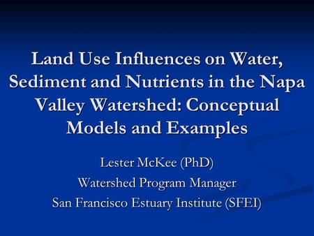 Land Use Influences on Water, Sediment and Nutrients in the Napa Valley Watershed: Conceptual Models and Examples Lester McKee (PhD) Watershed Program.
