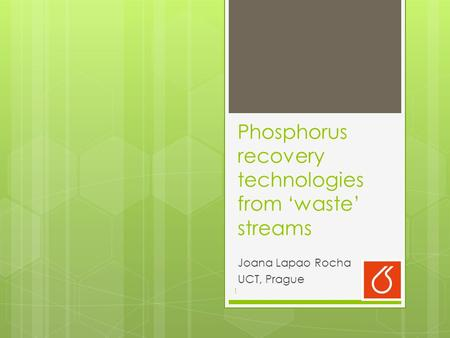 Phosphorus recovery technologies from 'waste' streams Joana Lapao Rocha UCT, Prague 1.