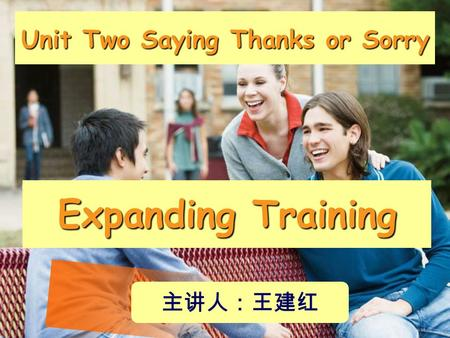 Unit Two Saying Thanks or Sorry Expanding Training 主讲人:王建红.