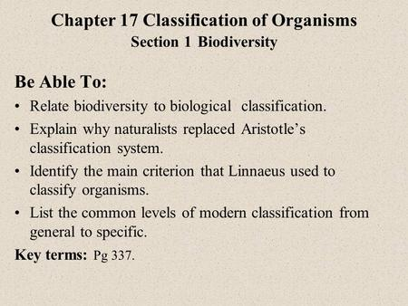 Chapter 17 Classification of Organisms Section 1 Biodiversity Be Able To: Relate biodiversity to biological classification. Explain why naturalists replaced.