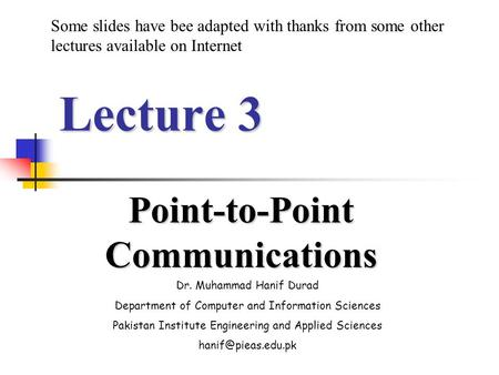 Lecture 3 Point-to-Point Communications Dr. Muhammad Hanif Durad Department of Computer and Information Sciences Pakistan Institute Engineering and Applied.