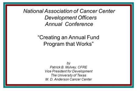 """Creating an Annual Fund Program that Works"" by Patrick B. Mulvey, CFRE Vice President for Development The University of Texas M. D. Anderson Cancer Center."