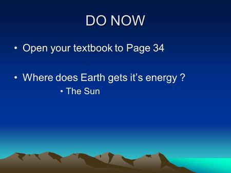 DO NOW Open your textbook to Page 34 Where does Earth gets it's energy ? The Sun.
