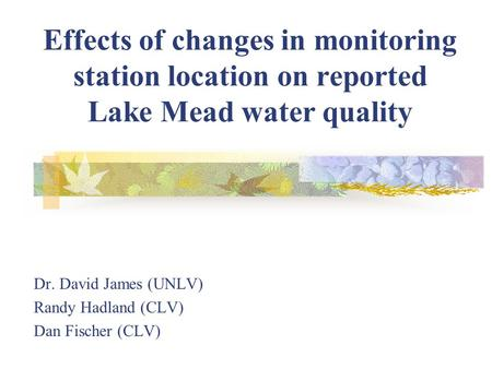 Effects of changes in monitoring station location on reported Lake Mead water quality Dr. David James (UNLV) Randy Hadland (CLV) Dan Fischer (CLV)