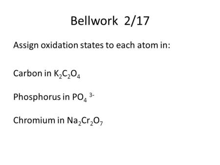 Bellwork 2/17 Assign oxidation states to each atom in: Carbon in K 2 C 2 O 4 Phosphorus in PO 4 3- Chromium in Na 2 Cr 2 O 7.