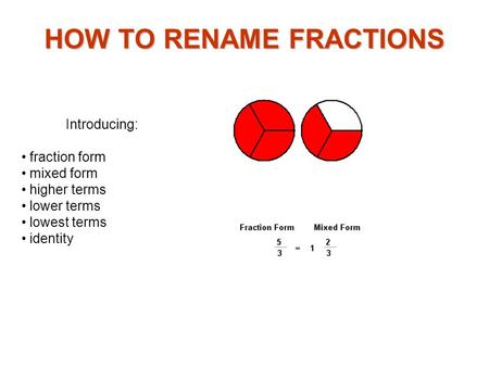 Introducing: fraction form mixed form higher terms lower terms lowest terms identity HOW TO RENAME FRACTIONS.