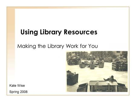 Using Library Resources Making the Library Work for You Kate Wise Spring 2008.
