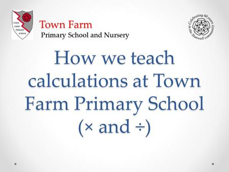 How we teach calculations at Town Farm Primary School (× and ÷) Town Farm Primary School and Nursery.