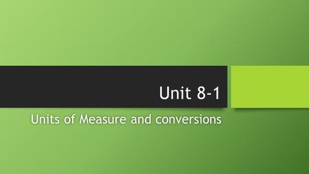 Unit 8-1 Units of Measure and conversionsUnits of Measure and conversions.