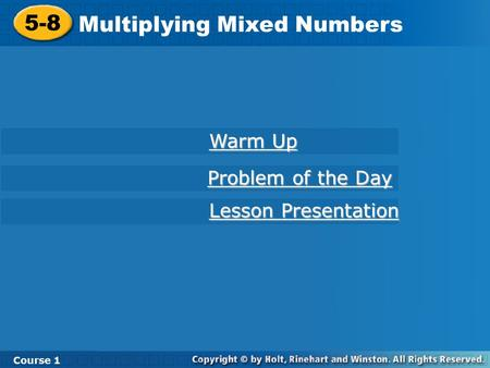 Course 1 5-8 Multiplying Mixed Numbers 5-8 Multiplying Mixed Numbers Course 1 Warm Up Warm Up Lesson Presentation Lesson Presentation Problem of the Day.