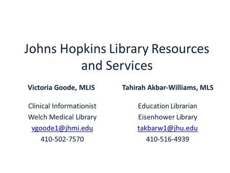 Johns Hopkins Library Resources and Services Victoria Goode, MLIS Clinical Informationist Welch Medical Library 410-502-7570 Tahirah Akbar-Williams,