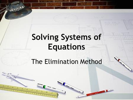 Solving Systems of Equations The Elimination Method.
