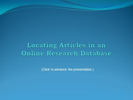 (Click to advance the presentation.). The best source for locating these articles is the collection of research databases at the Online Library. While.