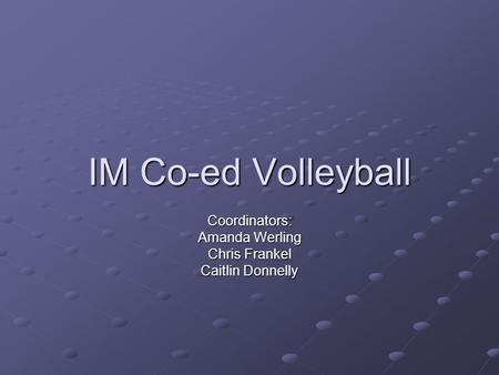 IM Co-ed Volleyball Coordinators: Amanda Werling Chris Frankel Caitlin Donnelly.