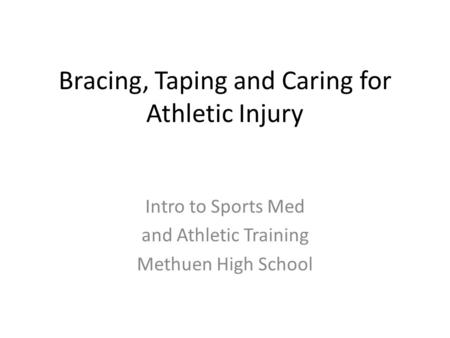 Bracing, Taping and Caring for Athletic Injury Intro to Sports Med and Athletic Training Methuen High School.