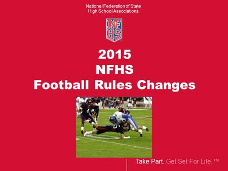 Take Part. Get Set For Life.™ National Federation of State High School Associations 2015 NFHS Football Rules Changes.