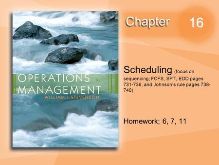 16 Scheduling (focus on sequencing; FCFS, SPT, EDD pages 731-736, and Johnson's rule pages 738- 740) Homework; 6, 7, 11.