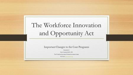 The Workforce Innovation and Opportunity Act Important Changes to the Core Programs Presented by: Chaz Compton, Ed.D., CRC The Workforce Innovation Technical.