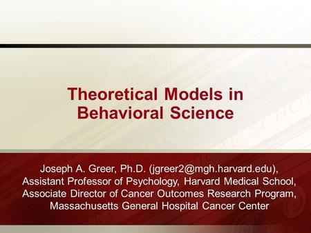 Theoretical Models in Behavioral Science Joseph A. Greer, Ph.D. Assistant Professor of Psychology, Harvard Medical School, Associate.