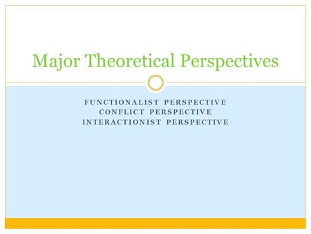 FUNCTIONALIST PERSPECTIVE CONFLICT PERSPECTIVE INTERACTIONIST PERSPECTIVE Major Theoretical Perspectives.