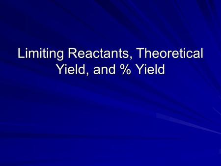 Limiting Reactants, Theoretical Yield, and % Yield.