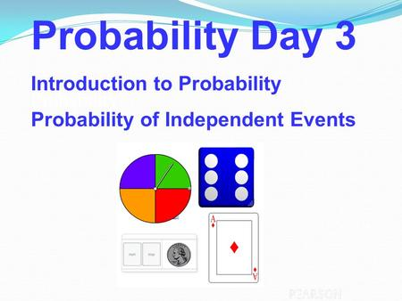 Probability Probability Day 3 Introduction to Probability Probability of Independent Events.