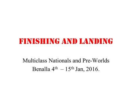Finishing and landing Multiclass Nationals and Pre-Worlds Benalla 4 th – 15 th Jan, 2016.