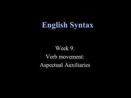 Week 9. Verb movement: Aspectual Auxiliaries English Syntax.