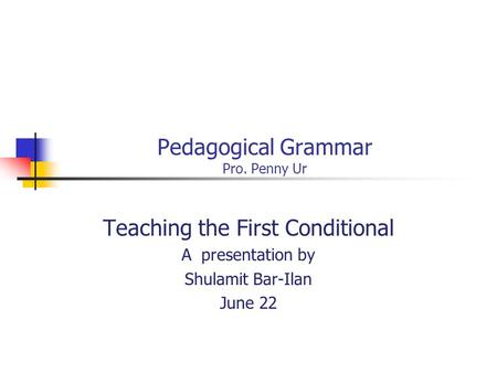 Pedagogical Grammar Pro. Penny Ur Teaching the First Conditional A presentation by Shulamit Bar-Ilan June 22.