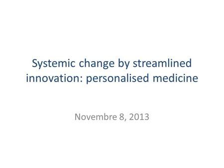 Systemic change by streamlined innovation: personalised medicine Novembre 8, 2013.