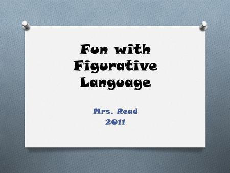 Fun with Figurative Language Mrs. Read 2011. What is figurative language? O Language that uses words or expressions with a meaning that is different from.