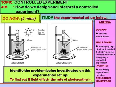 TOPIC : CONTROLLED EXPERIMENT AIM : How do we design and interpret a controlled experiment? DO NOW: (5 mins) Identify the problem being investigated on.