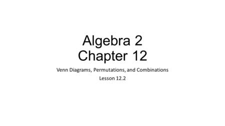 Algebra 2 Chapter 12 Venn Diagrams, Permutations, and Combinations Lesson 12.2.